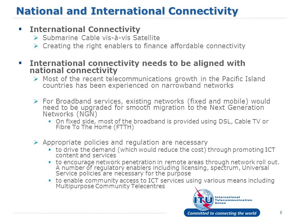 6 National and International Connectivity International Connectivity Submarine Cable vis-à-vis Satellite Creating the right enablers to finance afford