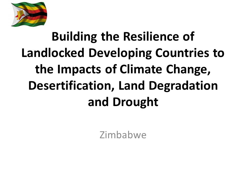Building the Resilience of Landlocked Developing Countries to the Impacts of Climate Change, Desertification, Land Degradation and Drought Zimbabwe