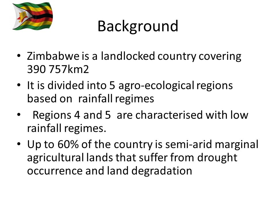 Background Zimbabwe is a landlocked country covering 390 757km2 It is divided into 5 agro-ecological regions based on rainfall regimes Regions 4 and 5 are characterised with low rainfall regimes.