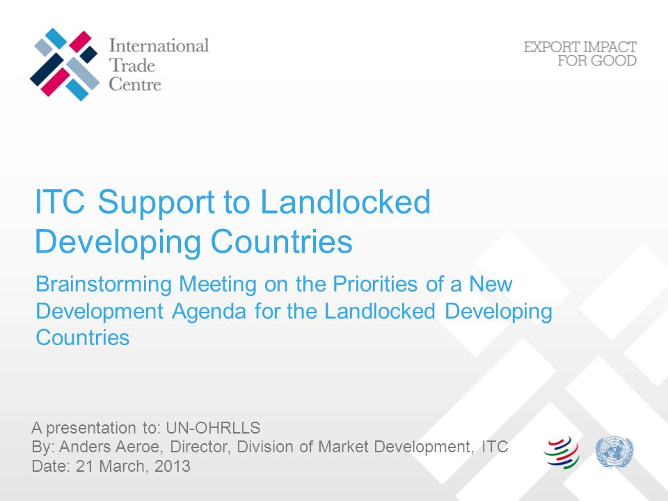 ITC Support to Landlocked Developing Countries A presentation to: UN-OHRLLS By: Anders Aeroe, Director, Division of Market Development, ITC Date: 21 March, 2013 Brainstorming Meeting on the Priorities of a New Development Agenda for the Landlocked Developing Countries