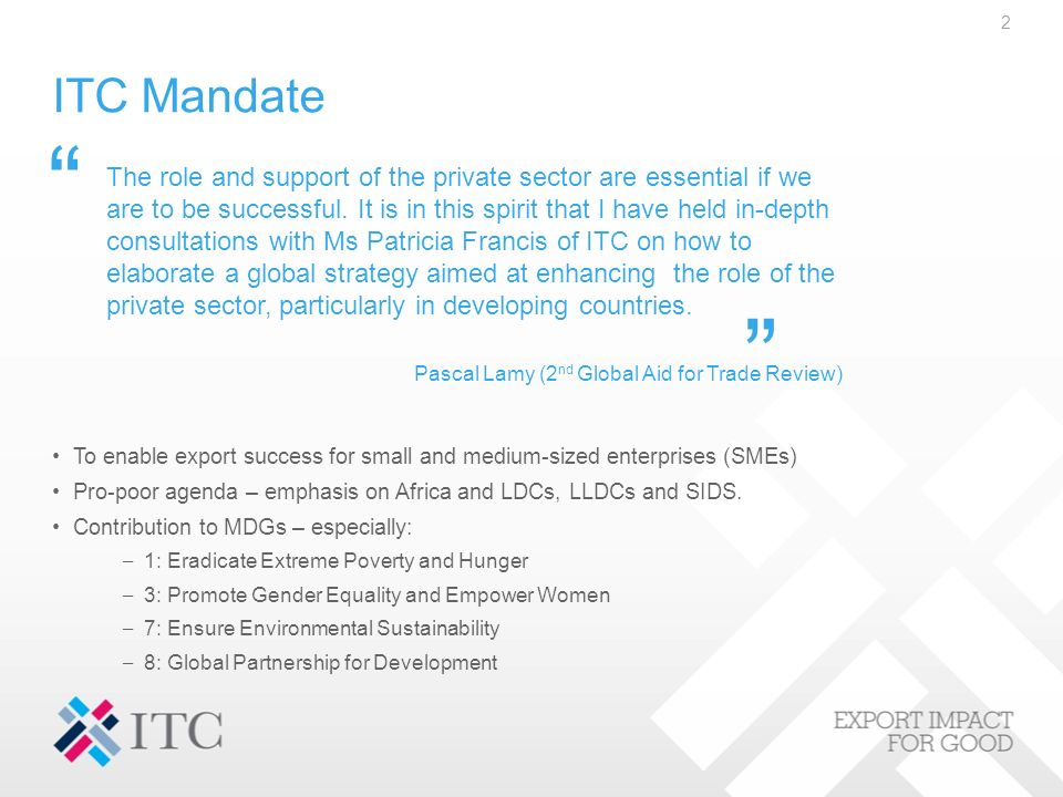 ITC Mandate To enable export success for small and medium-sized enterprises (SMEs) Pro-poor agenda – emphasis on Africa and LDCs, LLDCs and SIDS.
