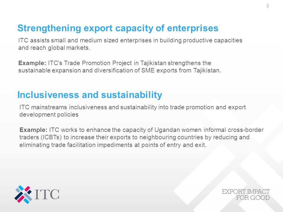 Strengthening export capacity of enterprises 5 ITC assists small and medium sized enterprises in building productive capacities and reach global markets.