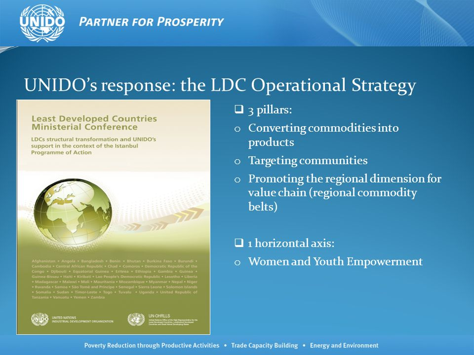 Future programmatic outlook Objectives for post- 2015: Focusing on structural transformation and economic diversification Shifting from poverty reduction to social and inclusive development (post MDGs) Strengthening relationships and mainstreaming with the UN system, partner UN agencies, DaO engagement Implications of the post- 2015 goals on the industrial development of LLDCs.
