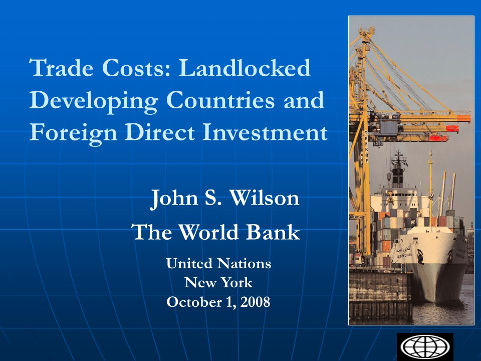 1 Trade Costs: Landlocked Developing Countries and Foreign Direct Investment United Nations New York October 1, 2008 John S. Wilson The World Bank
