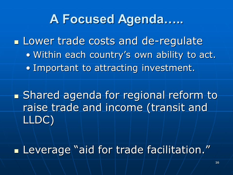 16 A Focused Agenda….. Lower trade costs and de-regulate Lower trade costs and de-regulate Within each countrys own ability to act.Within each country