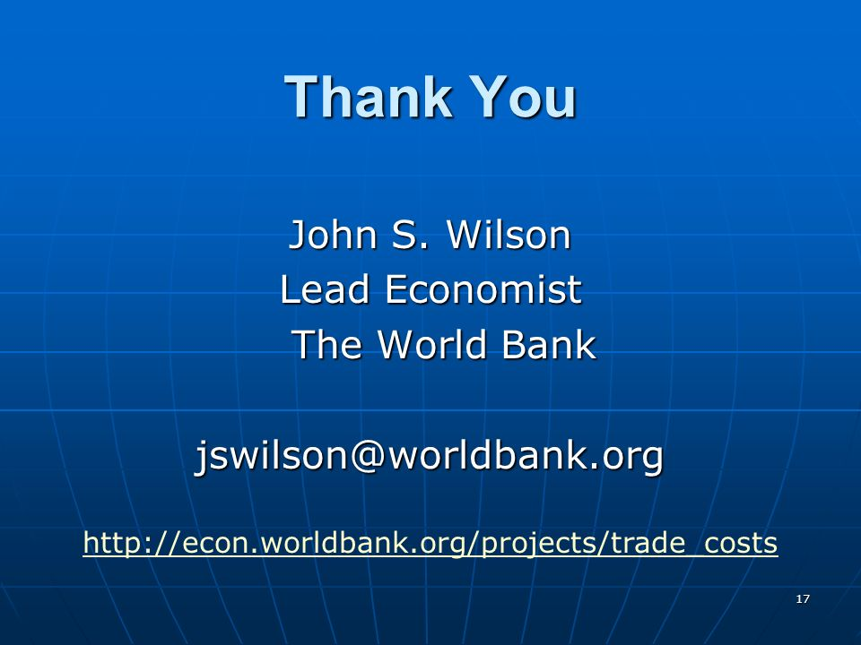 17 Thank You John S. Wilson Lead Economist The World Bank The World Bankjswilson@worldbank.org http://econ.worldbank.org/projects/trade_costs
