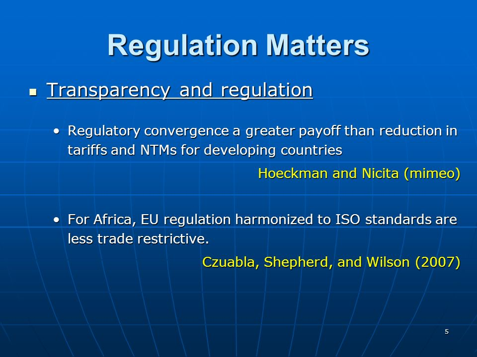5 Regulation Matters Transparency and regulation Transparency and regulation Regulatory convergence a greater payoff than reduction in tariffs and NTMs for developing countriesRegulatory convergence a greater payoff than reduction in tariffs and NTMs for developing countries Hoeckman and Nicita (mimeo) For Africa, EU regulation harmonized to ISO standards are less trade restrictive.For Africa, EU regulation harmonized to ISO standards are less trade restrictive.