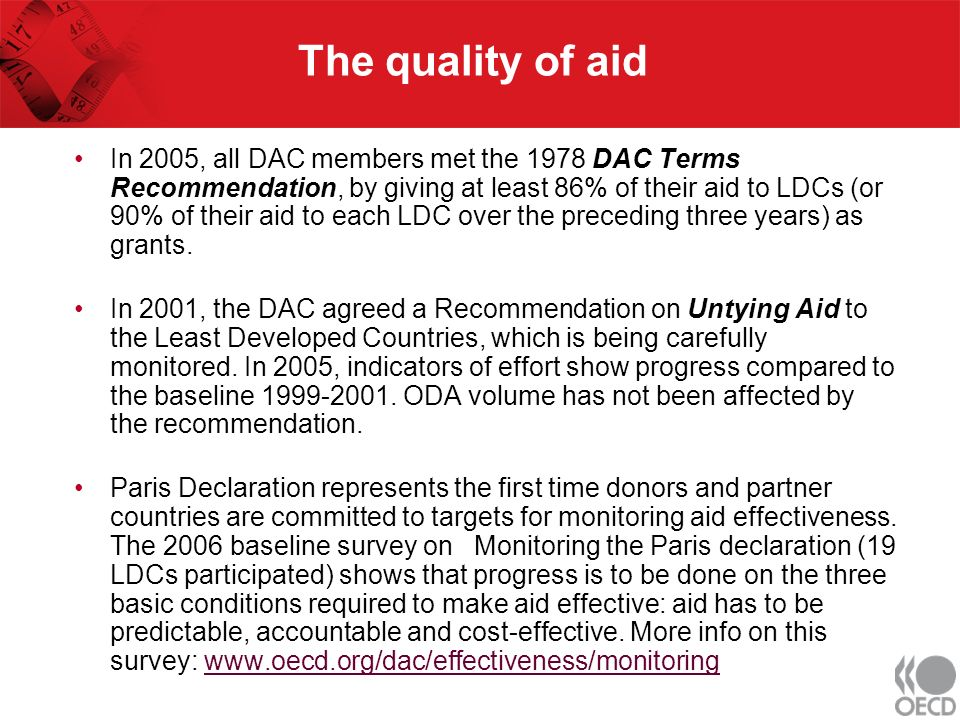 The quality of aid In 2005, all DAC members met the 1978 DAC Terms Recommendation, by giving at least 86% of their aid to LDCs (or 90% of their aid to each LDC over the preceding three years) as grants.