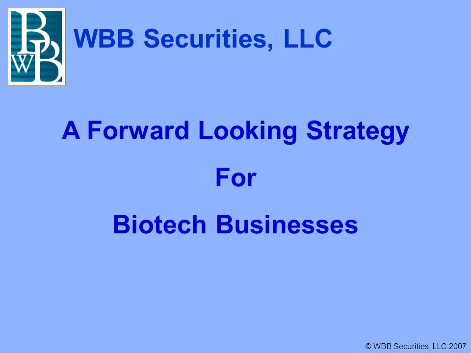 WBB Securities, LLC © WBB Securities, LLC 2007 A Forward Looking Strategy For Biotech Businesses