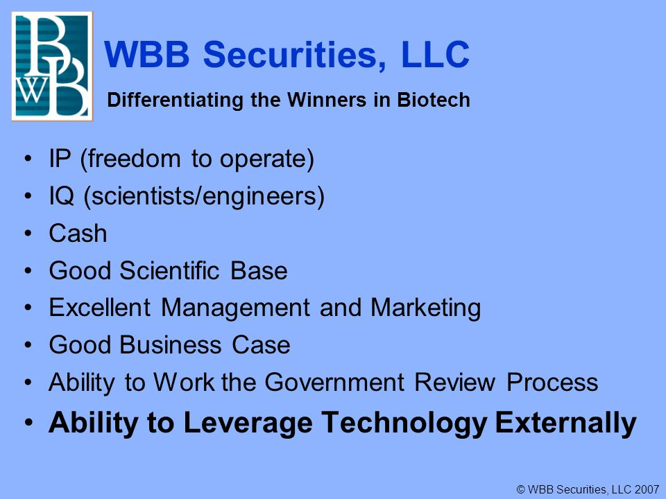 WBB Securities, LLC © WBB Securities, LLC 2007 Differentiating the Winners in Biotech IP (freedom to operate) IQ (scientists/engineers) Cash Good Scientific Base Excellent Management and Marketing Good Business Case Ability to Work the Government Review Process Ability to Leverage Technology Externally