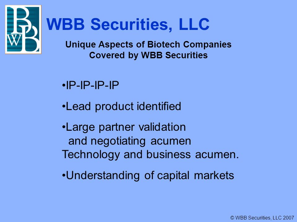WBB Securities, LLC © WBB Securities, LLC 2007 Unique Aspects of Biotech Companies Covered by WBB Securities IP-IP-IP-IP Lead product identified Large partner validation and negotiating acumen Technology and business acumen.
