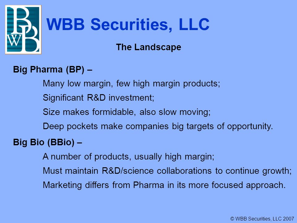 WBB Securities, LLC © WBB Securities, LLC 2007 The Landscape Big Pharma (BP) – Many low margin, few high margin products; Significant R&D investment; Size makes formidable, also slow moving; Deep pockets make companies big targets of opportunity.
