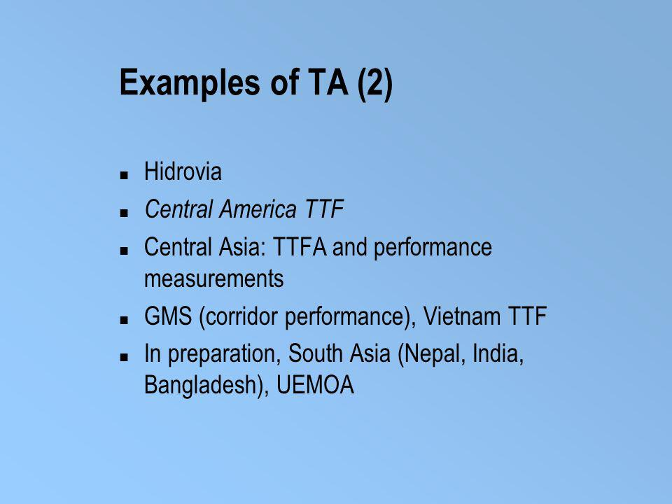 Examples of TA (2) Hidrovia Central America TTF Central Asia: TTFA and performance measurements GMS (corridor performance), Vietnam TTF In preparation, South Asia (Nepal, India, Bangladesh), UEMOA