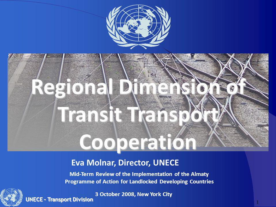 1 UNECE – Transport Division Regional Dimension of Transit Transport Cooperation Eva Molnar, Director, UNECE 3 October 2008, New York City Mid-Term Re