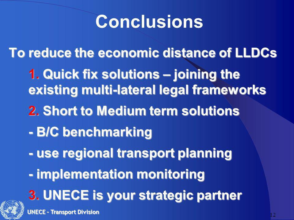 12 UNECE – Transport Division Conclusions To reduce the economic distance of LLDCs 1. Quick fix solutions – joining the existing multi-lateral legal f