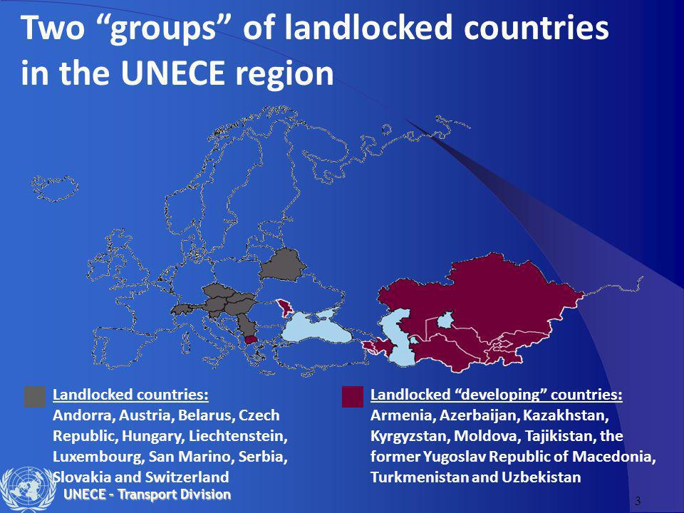 3 UNECE – Transport Division Two groups of landlocked countries in the UNECE region Landlocked countries: Andorra, Austria, Belarus, Czech Republic, H
