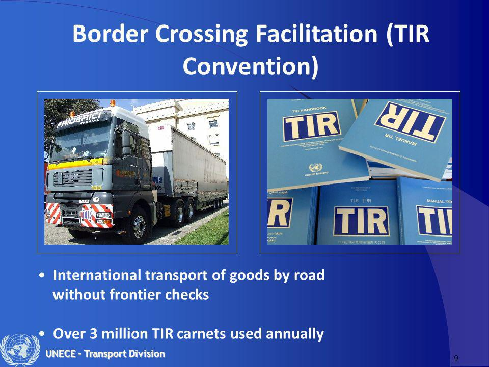 9 UNECE – Transport Division Border Crossing Facilitation (TIR Convention) International transport of goods by road without frontier checks Over 3 million TIR carnets used annually