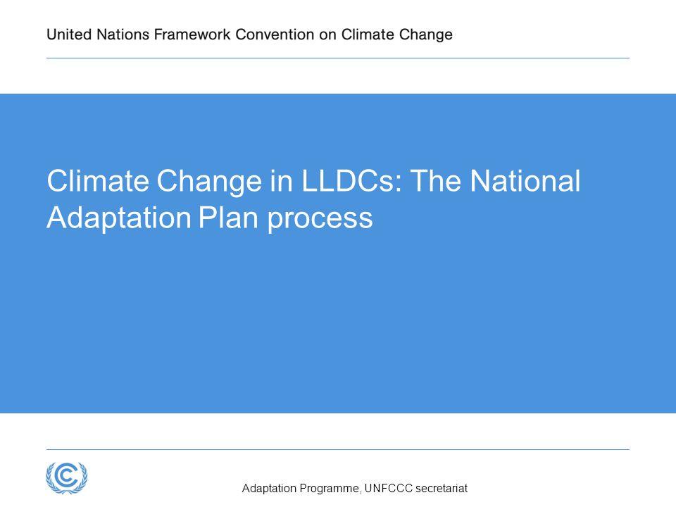 Climate Change in LLDCs: The National Adaptation Plan process Adaptation Programme, UNFCCC secretariat