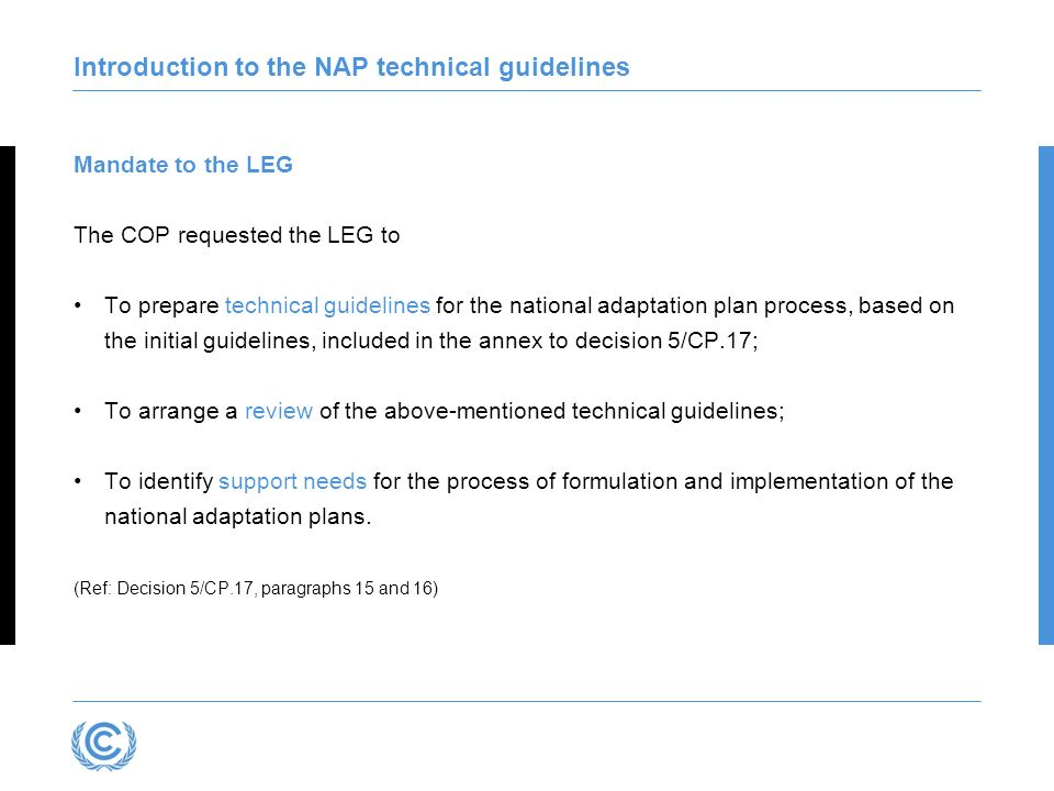 Introduction to the NAP technical guidelines The technical guidelines The guidelines are not prescriptive – countries will scope what exists and what needs to be done, in creating workstreams for their work at the national and subsequent levels They showcase examples, case studies and recommend key references – these will be updated often through an online version Provide for countries to build on existing activities and to enter the NAP process at appropriate points Many of the activities can and will be done in parallel, and no mandatory sequence is suggested