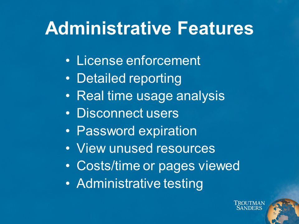 Administrative Features License enforcement Detailed reporting Real time usage analysis Disconnect users Password expiration View unused resources Costs/time or pages viewed Administrative testing