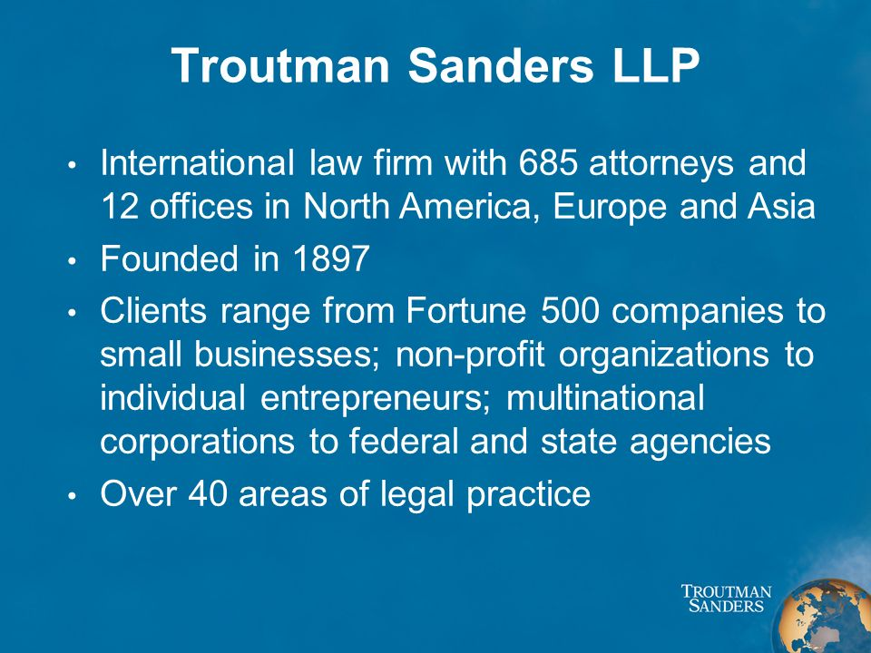 Troutman Sanders LLP International law firm with 685 attorneys and 12 offices in North America, Europe and Asia Founded in 1897 Clients range from Fortune 500 companies to small businesses; non-profit organizations to individual entrepreneurs; multinational corporations to federal and state agencies Over 40 areas of legal practice