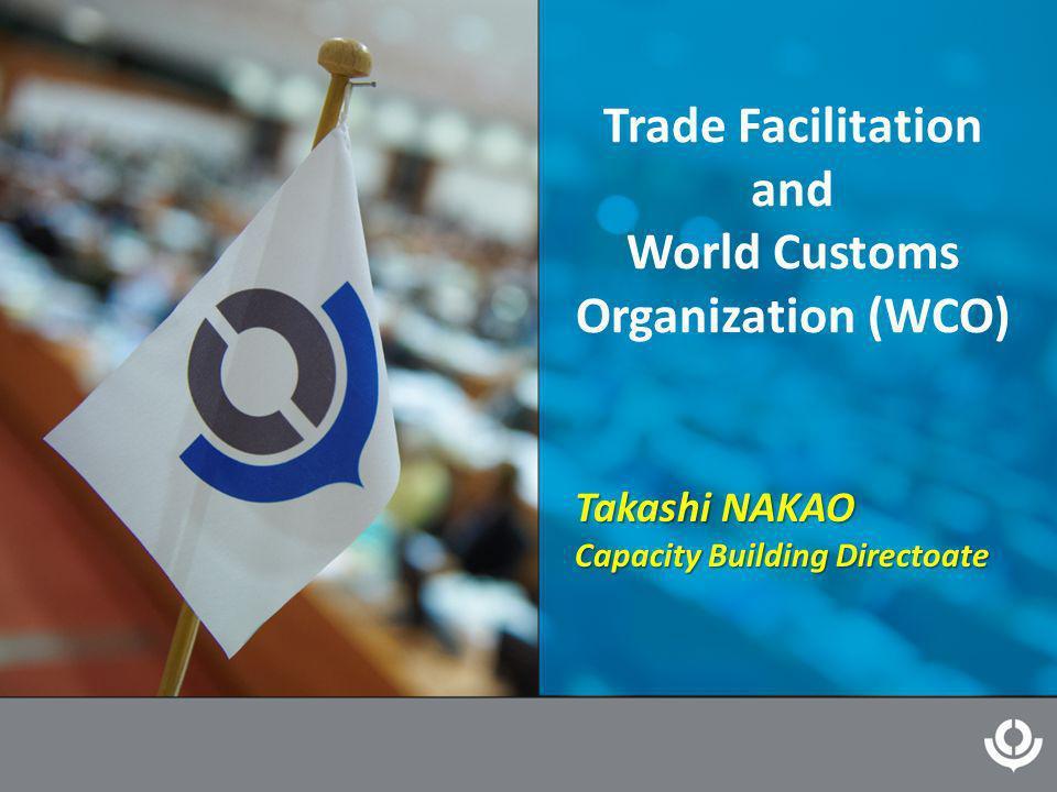 Trade Facilitation and World Customs Organization (WCO) Takashi NAKAO Capacity Building Directoate