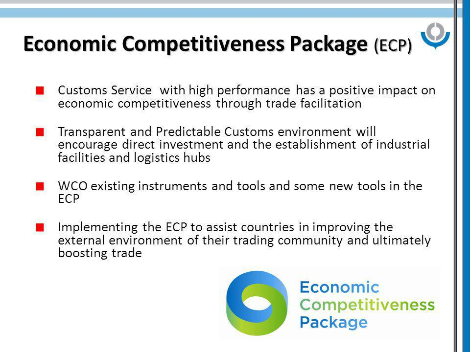 4 Economic Competitiveness Package (ECP) Customs Service with high performance has a positive impact on economic competitiveness through trade facilitation Transparent and Predictable Customs environment will encourage direct investment and the establishment of industrial facilities and logistics hubs WCO existing instruments and tools and some new tools in the ECP Implementing the ECP to assist countries in improving the external environment of their trading community and ultimately boosting trade