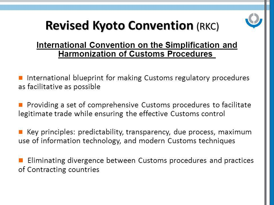 Revised Kyoto Convention (RKC) International Convention on the Simplification and Harmonization of Customs Procedures International blueprint for making Customs regulatory procedures as facilitative as possible Providing a set of comprehensive Customs procedures to facilitate legitimate trade while ensuring the effective Customs control Key principles: predictability, transparency, due process, maximum use of information technology, and modern Customs techniques Eliminating divergence between Customs procedures and practices of Contracting countries