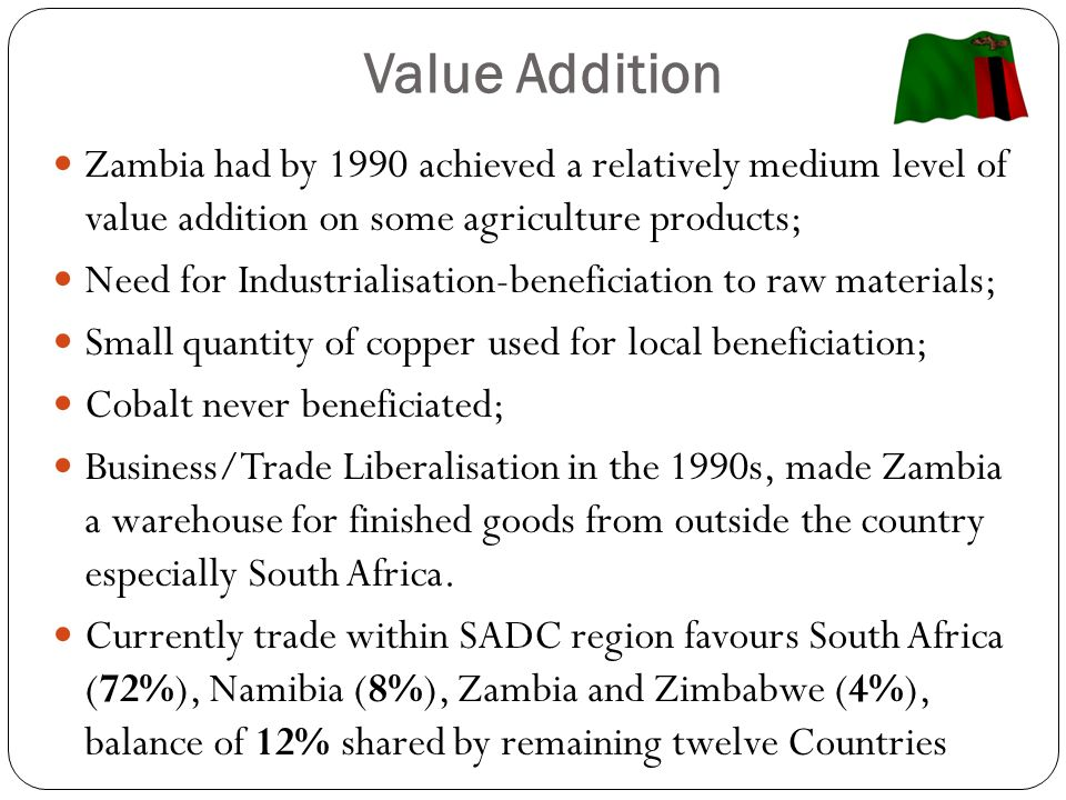 Value Addition Zambia had by 1990 achieved a relatively medium level of value addition on some agriculture products; Need for Industrialisation-beneficiation to raw materials; Small quantity of copper used for local beneficiation; Cobalt never beneficiated; Business/Trade Liberalisation in the 1990s, made Zambia a warehouse for finished goods from outside the country especially South Africa.