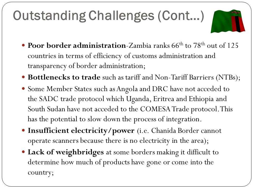 Outstanding Challenges (Cont…) Poor border administration-Zambia ranks 66 th to 78 th out of 125 countries in terms of efficiency of customs administration and transparency of border administration; Bottlenecks to trade such as tariff and Non-Tariff Barriers (NTBs); Some Member States such as Angola and DRC have not acceded to the SADC trade protocol which Uganda, Eritrea and Ethiopia and South Sudan have not acceded to the COMESA Trade protocol.