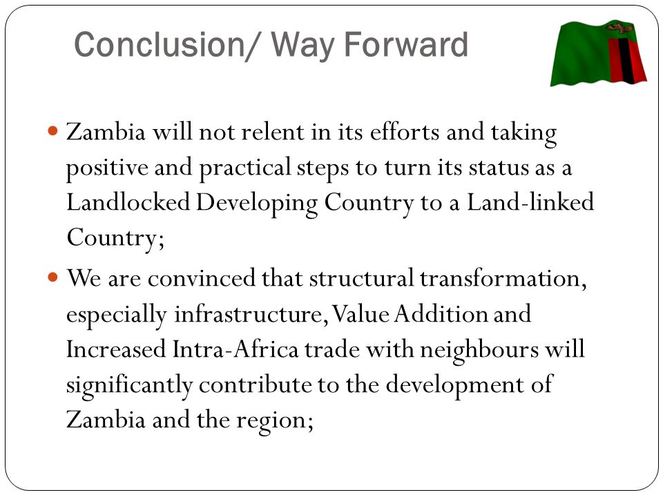 Conclusion/ Way Forward Zambia will not relent in its efforts and taking positive and practical steps to turn its status as a Landlocked Developing Country to a Land-linked Country; We are convinced that structural transformation, especially infrastructure, Value Addition and Increased Intra-Africa trade with neighbours will significantly contribute to the development of Zambia and the region;