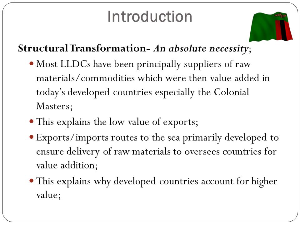 Introduction (Cont…) LLDCs to import finished goods from the colonial masters, hence trade routes not well developed for imports nor intra-regional trade; This work has to be done now Low value of goods from LLDCs leads to low capital formation thereby perpetuating poverty in LLDCs; Hence necessity for transformation