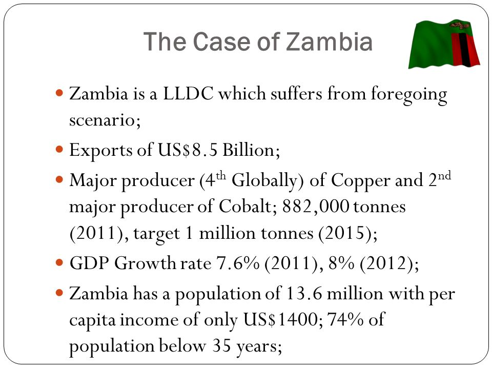 The Case of Zambia (Cont…) Member of both COMESA and SADC RECs/ Part of the Tripartite (COMESA- EAC-SADC) Arrangement; Landlocked with 8 neighbours (Angola, Botswana, Democratic Republic of Congo, Namibia, Malawi, Mozambique, Tanzania and Zimbabwe); Helped to politically liberate 5 of the 16 SADC Countries.