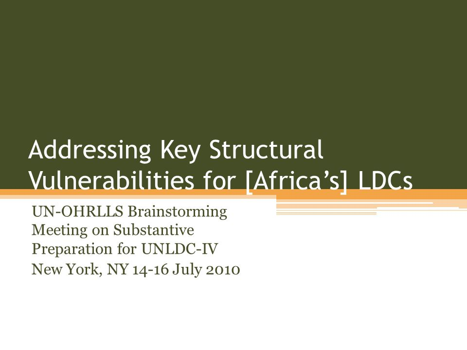Addressing Key Structural Vulnerabilities for [Africas] LDCs UN-OHRLLS Brainstorming Meeting on Substantive Preparation for UNLDC-IV New York, NY July 2010