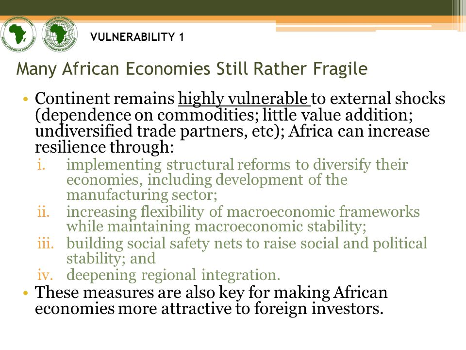 Many African Economies Still Rather Fragile Continent remains highly vulnerable to external shocks (dependence on commodities; little value addition; undiversified trade partners, etc); Africa can increase resilience through: i.implementing structural reforms to diversify their economies, including development of the manufacturing sector; ii.increasing flexibility of macroeconomic frameworks while maintaining macroeconomic stability; iii.building social safety nets to raise social and political stability; and iv.deepening regional integration.