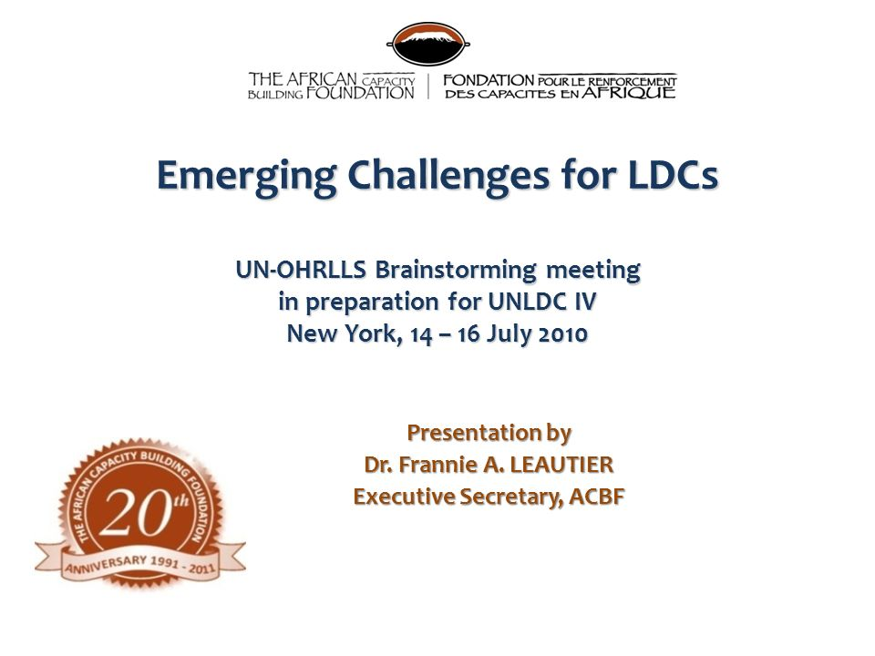 Emerging Challenges for LDCs UN-OHRLLS Brainstorming meeting in preparation for UNLDC IV New York, 14 – 16 July 2010 Presentation by Dr. Frannie A. LE