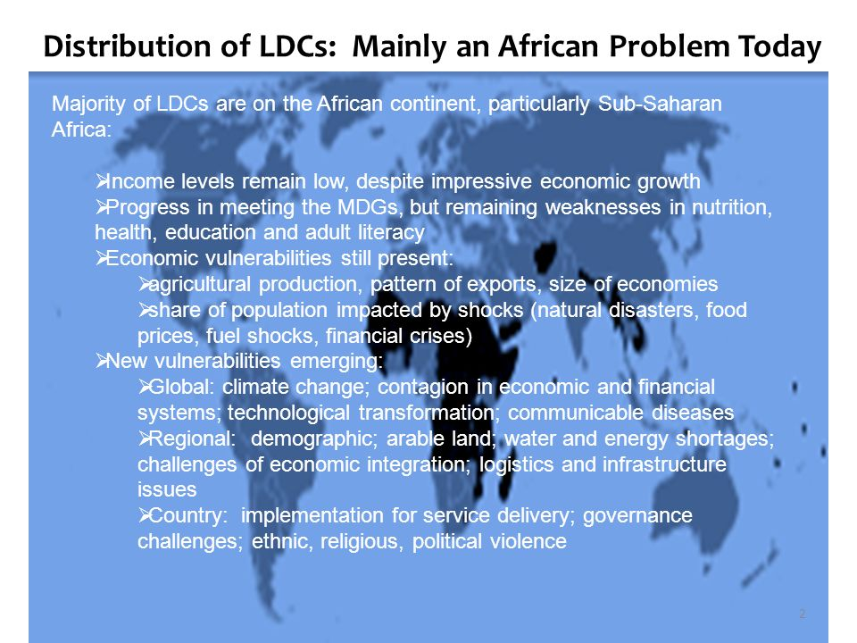 Distribution of LDCs: Mainly an African Problem Today Majority of LDCs are on the African continent, particularly Sub-Saharan Africa: Income levels remain low, despite impressive economic growth Progress in meeting the MDGs, but remaining weaknesses in nutrition, health, education and adult literacy Economic vulnerabilities still present: agricultural production, pattern of exports, size of economies share of population impacted by shocks (natural disasters, food prices, fuel shocks, financial crises) New vulnerabilities emerging: Global: climate change; contagion in economic and financial systems; technological transformation; communicable diseases Regional: demographic; arable land; water and energy shortages; challenges of economic integration; logistics and infrastructure issues Country: implementation for service delivery; governance challenges; ethnic, religious, political violence 2