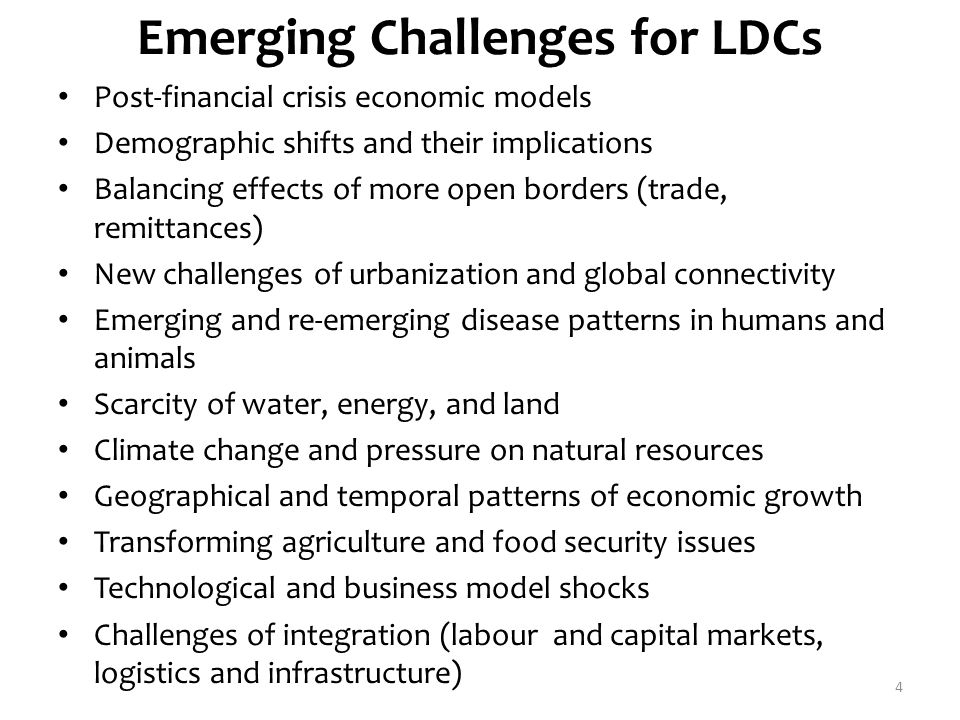 Emerging Challenges for LDCs Post-financial crisis economic models Demographic shifts and their implications Balancing effects of more open borders (trade, remittances) New challenges of urbanization and global connectivity Emerging and re-emerging disease patterns in humans and animals Scarcity of water, energy, and land Climate change and pressure on natural resources Geographical and temporal patterns of economic growth Transforming agriculture and food security issues Technological and business model shocks Challenges of integration (labour and capital markets, logistics and infrastructure) 4