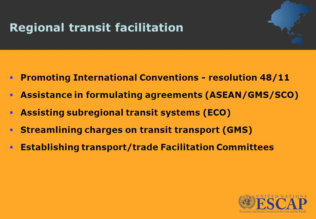 Regional transit facilitation Promoting International Conventions - resolution 48/11 Assistance in formulating agreements (ASEAN/GMS/SCO) Assisting su