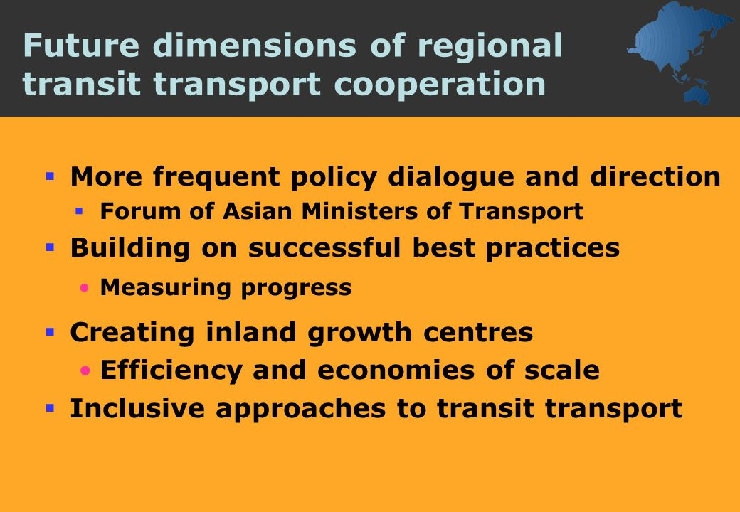 Future dimensions of regional transit transport cooperation More frequent policy dialogue and direction Forum of Asian Ministers of Transport Building