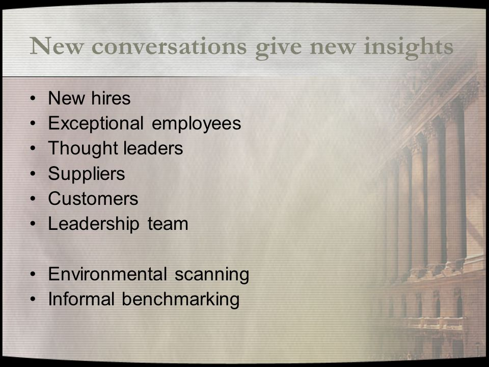 New conversations give new insights New hires Exceptional employees Thought leaders Suppliers Customers Leadership team Environmental scanning Informal benchmarking