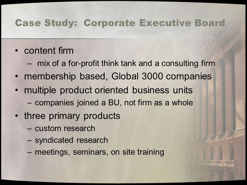 Case Study: Corporate Executive Board content firm – mix of a for-profit think tank and a consulting firm membership based, Global 3000 companies multiple product oriented business units –companies joined a BU, not firm as a whole three primary products –custom research –syndicated research –meetings, seminars, on site training
