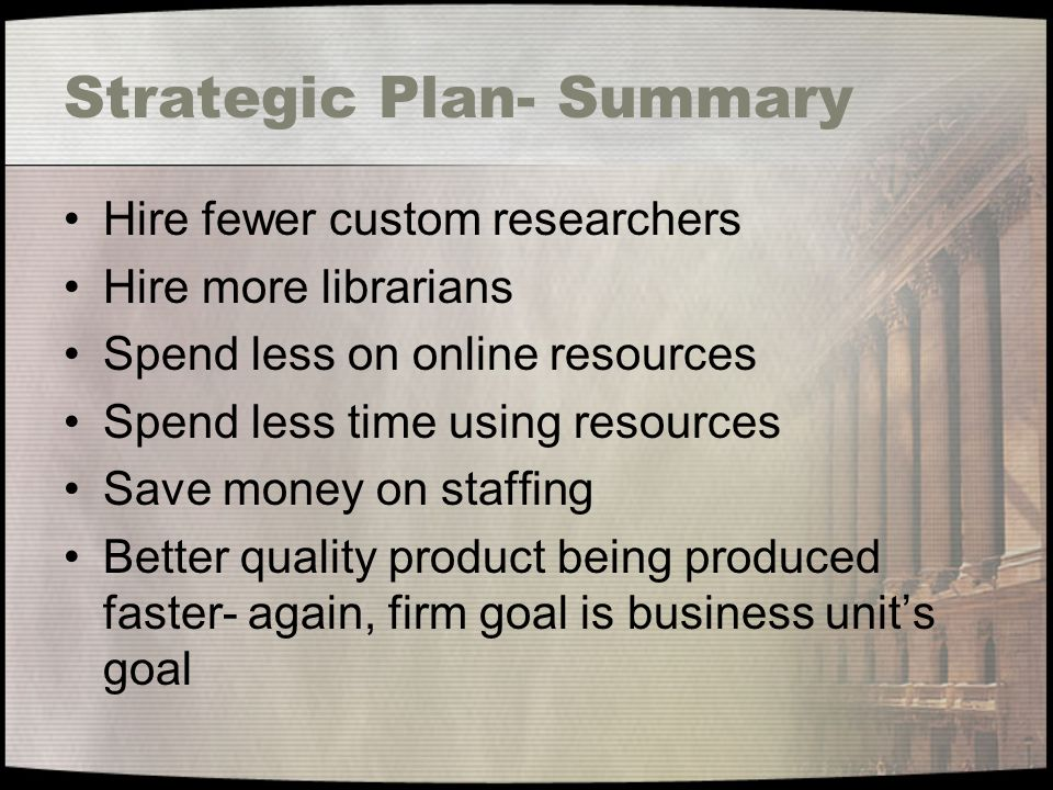 Strategic Plan- Summary Hire fewer custom researchers Hire more librarians Spend less on online resources Spend less time using resources Save money on staffing Better quality product being produced faster- again, firm goal is business units goal
