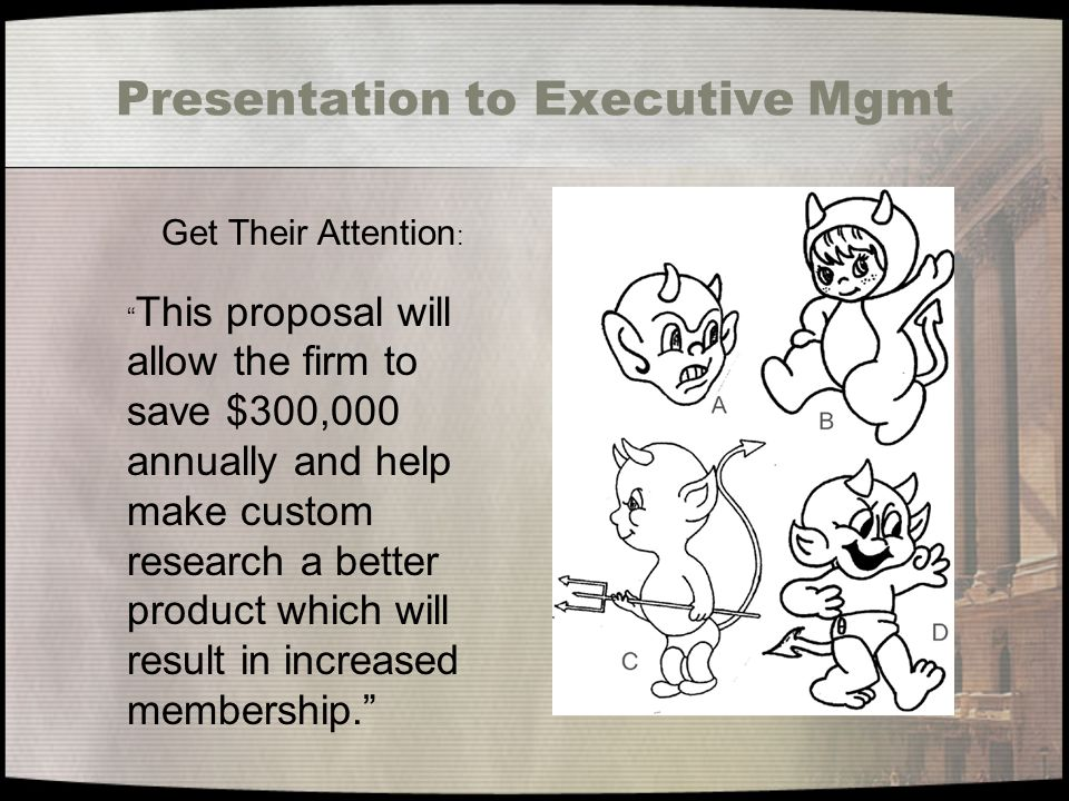 Presentation to Executive Mgmt Get Their Attention : This proposal will allow the firm to save $300,000 annually and help make custom research a better product which will result in increased membership.