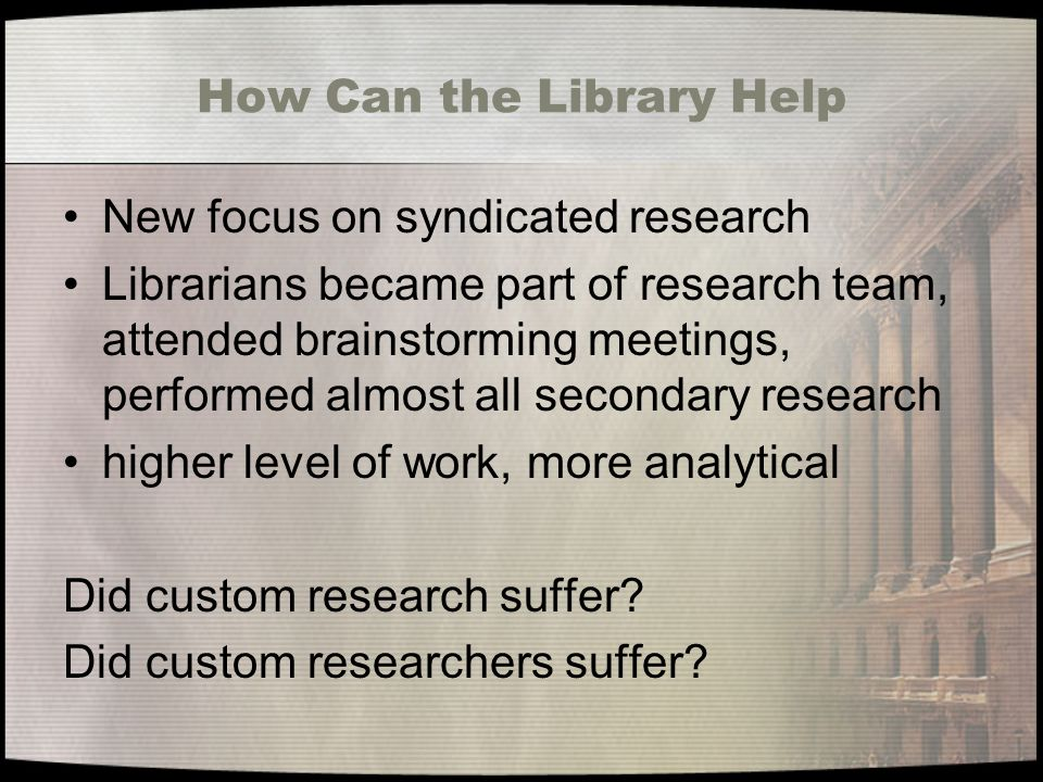 How Can the Library Help New focus on syndicated research Librarians became part of research team, attended brainstorming meetings, performed almost all secondary research higher level of work, more analytical Did custom research suffer.