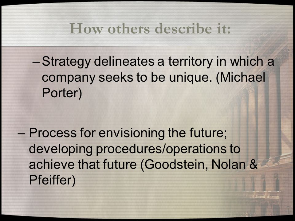 How others describe it: –Strategy delineates a territory in which a company seeks to be unique.