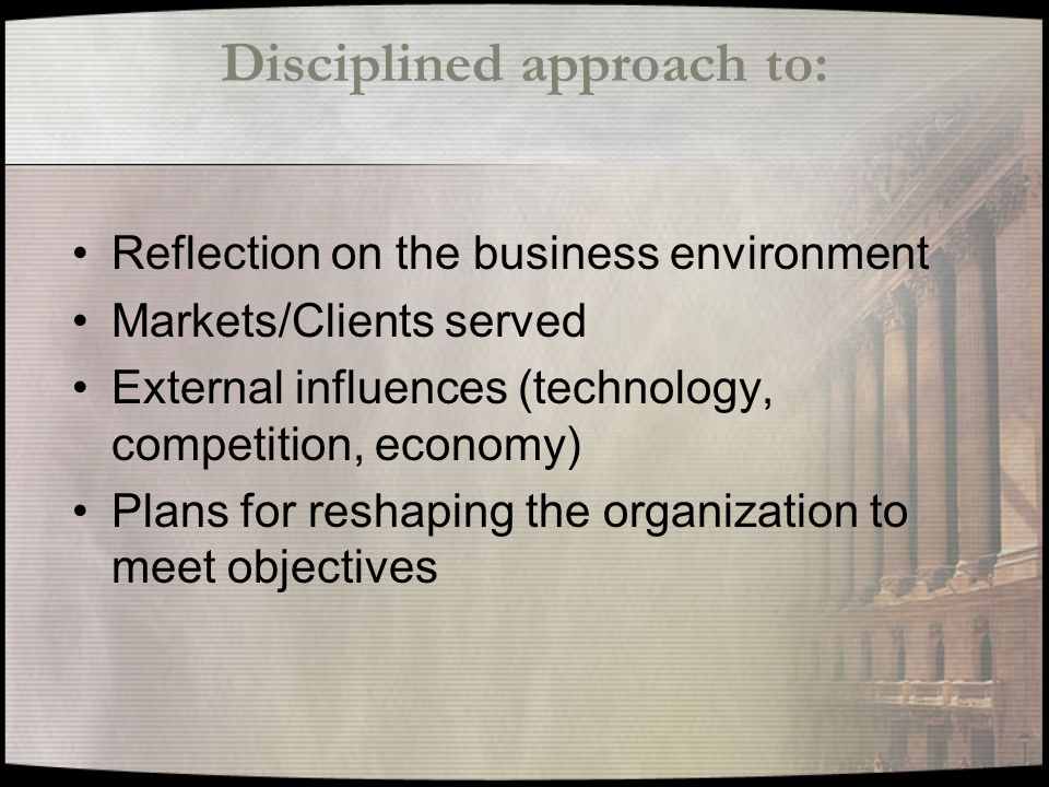 Disciplined approach to: Reflection on the business environment Markets/Clients served External influences (technology, competition, economy) Plans for reshaping the organization to meet objectives
