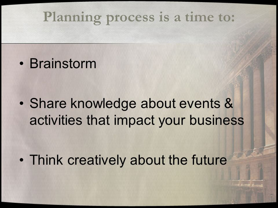 Planning process is a time to: Brainstorm Share knowledge about events & activities that impact your business Think creatively about the future