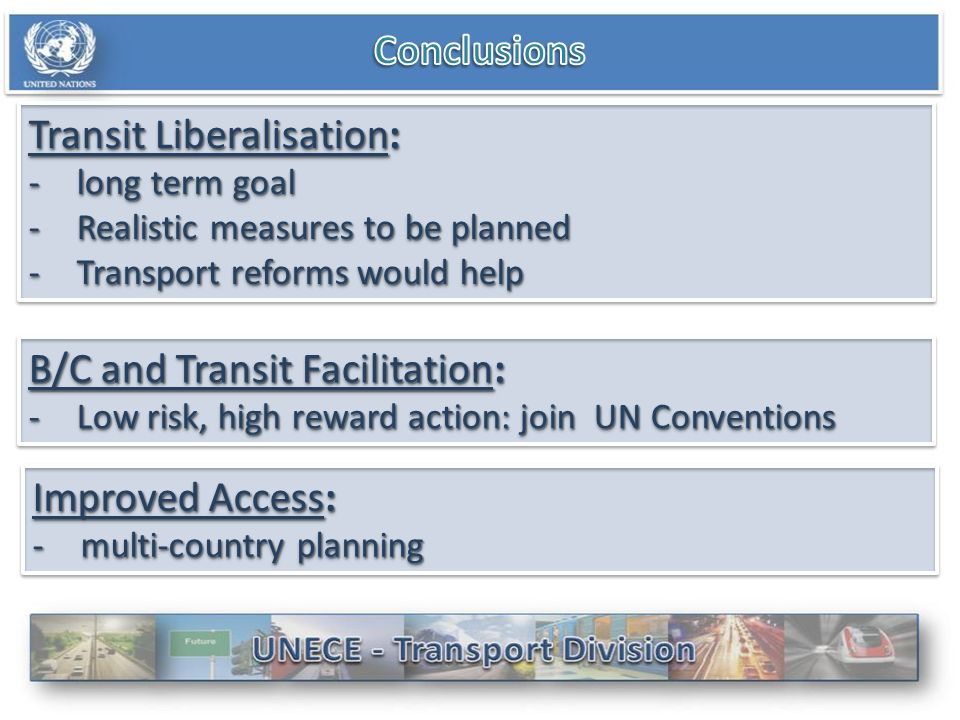 Transit Liberalisation: -long term goal -Realistic measures to be planned -Transport reforms would help Transit Liberalisation: -long term goal -Realistic measures to be planned -Transport reforms would help B/C and Transit Facilitation: -Low risk, high reward action: join UN Conventions B/C and Transit Facilitation: -Low risk, high reward action: join UN Conventions Improved Access: -multi-country planning Improved Access: -multi-country planning