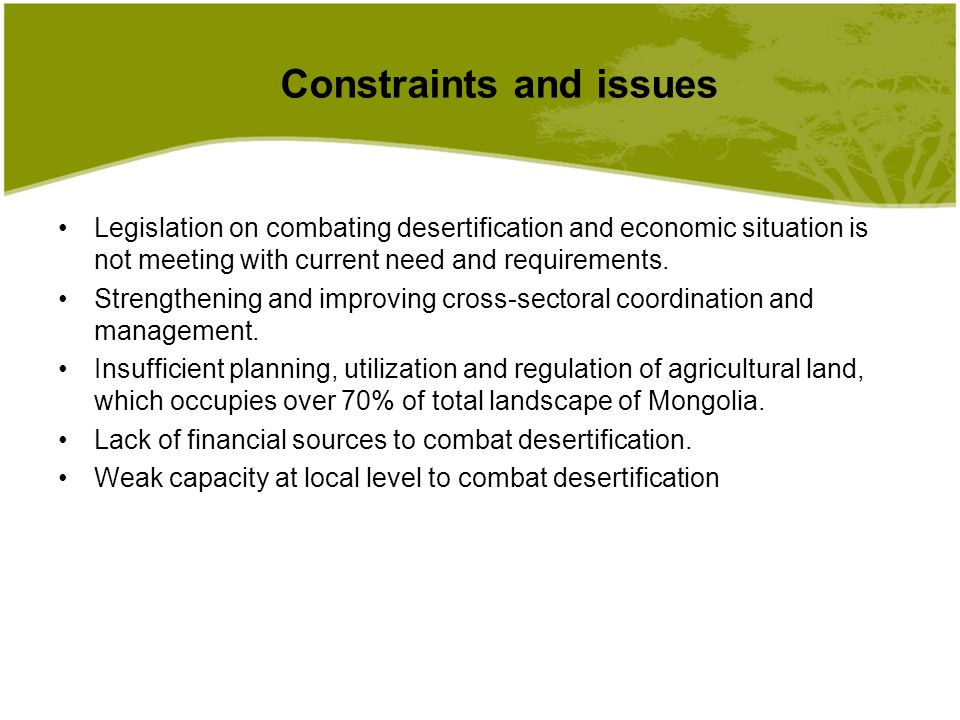 Constraints and issues Legislation on combating desertification and economic situation is not meeting with current need and requirements.